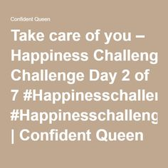 Take care of you – Happiness Challenge Day 2 of 7 #Happinesschallenge2 | Confident Queen