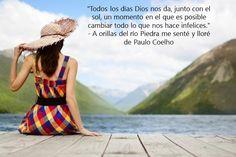 """""""Todos los días Dios nos da, junto con el sol, un momento en el que es posible cambiar todo lo que nos hace infelices.""""   - A orillas del río Piedra me senté y lloré de Paulo Coelho"""