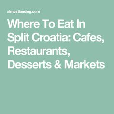 Where To Eat In Split Croatia: Cafes, Restaurants, Desserts & Markets