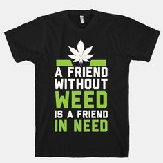 A Friend Without Weed Is A Friend In Need #weed #blazed #420 #Marijuana #shirt #clothes #punk #drugs #smoking #mj #mary #jane #legalize #america #funny #rebel #college #stoner #life #dorm #love #relationship #girlfriend #boyfriend