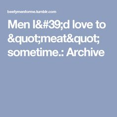 "Men I'd love to ""meat"" sometime.: Archive"