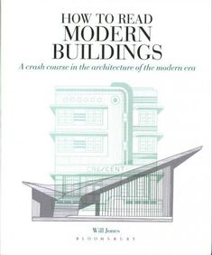How to Read Modern Buildings : A Crash Course in the Architecture of the Modern Era