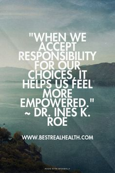 """When we accept responsibility for our choices, it helps us feel more empowered."" ~ Dr. Ines K. Roe - www.bestrealhealth.com 