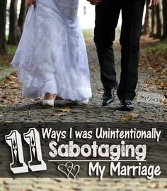 11 Ways I was Unintentionally Sabotaging my Marriage I'm not even married but I can relate. Nothing like a new year to start change.