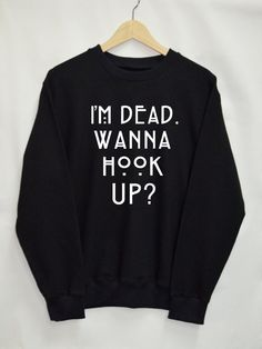 I'm dead wanna hook up Shirt Sweatshirt Clothing Sweater Top Tumblr Fashion Funny Text Slogan Dope Jumper tee swag quote