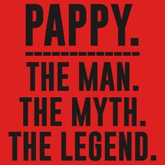 Pappy The Man The Myth the Legend