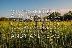 """""""Cuando se enfrenta a un desafío, el corazón comprometido buscará una solución.  El corazón indeciso busca un escape."""" - Andy Andrews #desafios #inspiración #frasedeldía #frases"""