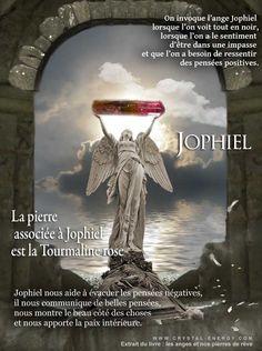 La pierre associée à l'ange gardien Jophiel est la belle tourmaline rose On invoque l'ange Jophiel lorsque l'on voit tout en noir, lorsque l'on a le sentiment d'être dans une impasse et que l'on a besoin de ressentir des pensées positives.