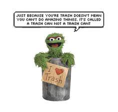 Yes! You tell 'em Oscar the Grouch!