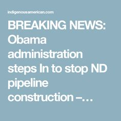 BREAKING NEWS: Obama administration steps In to stop ND pipeline construction –…
