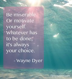 *Be Miserable Or Motivate Yourself. Whatever Has To Be Done, It's Always Your Choice. -Wayne Dyer