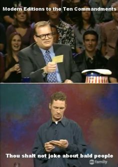 Whose line is it anyway? Always cracking on the bald guy. Bald people