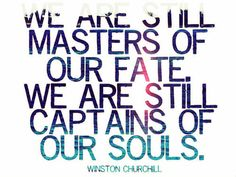 We are still masters of our fate. We are still captains of our souls ~