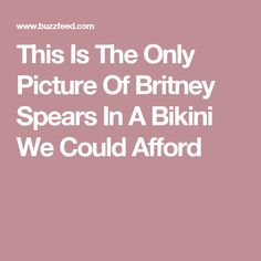 This Is The Only Picture Of Britney Spears In A Bikini We Could Afford