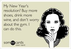 My New Year's resolution? Buy more shoes, drink more wine, and don't worry about the gym. I can do this.