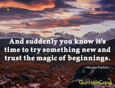 And suddenly you know it's time to try something new and trust the magic of beginnings. -Meister Eckhart