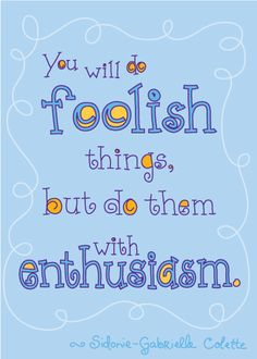 You will do foolish things, but do them with enthusiasm. - Sidonie Gabrielle Colette