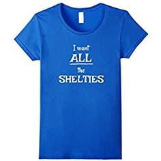 Sheltie T Shirt Womens Cute I Want All The Shelties, Sheltie T-Shirt Sheltie Mom Gi Small Royal Blue