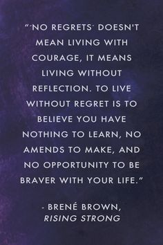 """"""" No regrets"""" doesn't mean living with courage, it means living without reflection. To live without regret is to believe you have nothing to learn, no amends to make, and no opportunity to be braver with your life."""" Brené Brown, Rising Strong"""