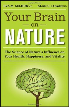 Your Brain On Nature: The Science of Nature's Influence on Your Health, Happiness and Vitality by Eva M. Selhub and Alan C. Logan.  A powerful wake-up call for our tech-immersed society, Your Brain on Nature examines the fascinating effects that exposure to nature can have on the brain.