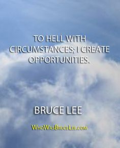 """To hell with circumstances; I create opportunities."" - Bruce Lee - http://whowasbrucelee.com/?p=315"