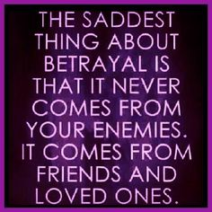 The saddest thing about betrayal is that it never comes from your enemies, but from your friends and love ones.