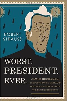 Amazon.com: Worst. President. Ever.: James Buchanan, the POTUS Rating Game, and the Legacy of the Least of the Lesser Presidents (9781493024834): Robert Strauss: Books