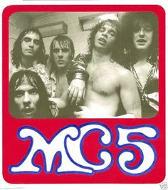MC5. Brothers and Sisters, I wanna see see your hands. !!!! Are you Ready!  I give you the  MC5!!!      Kick out the Jams M...ers!!!!
