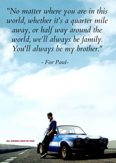 No matter where you are in this world, whether its a quarter mile away, or half-way around the world, we will always be family. You'll always be my brother...
