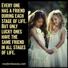 Everyone has a friend during each stage of life. but only lucky ones have the same friend in all stages in life.