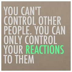 We can't control what other people do, say, act, think, etc… as much as we'd like to sometimes!  However, what we CAN control is how we react (or don't react) to other people's attitudes, behaviors, or actions.