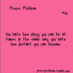 Pisces hate how clingy they can be at times.  In the same way,  you hate how distant you can become.