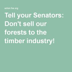 Tell your Senators: Don't sell our forests to the timber industry!http://action.foe.org/p/dia/action3/common/public/?action_KEY=19586    Tell your Senators: Don't sell our forests to the timber industry!