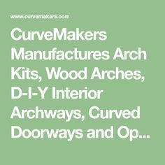 CurveMakers Manufactures Arch Kits, Wood Arches, D-I-Y Interior Archways, Curved Doorways and Openings, Custom Molding and Trim