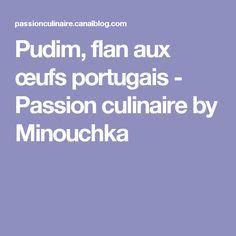 Pudim, flan aux œufs portugais - Passion culinaire by Minouchka