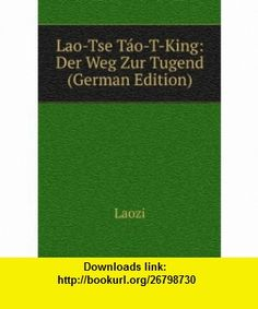 Lao-Tse Táo-T-King Der Weg Zur Tugend (German Edition) Laozi ,   ,  , ASIN: B006BBIY3M , tutorials , pdf , ebook , torrent , downloads , rapidshare , filesonic , hotfile , megaupload , fileserve
