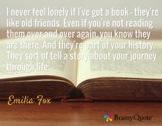 I never feel lonely if I've got a book - they're like old friends. Even if you're not reading them over and over again, you know they are there. And they're part of your history. They sort of tell a story about your journey through life. / Emilia Fox