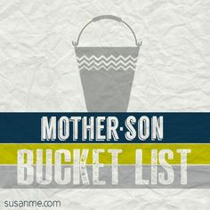 Mother-Son bucket list.  This is a must-do list of things to do with your son while he is growing up....or even after.