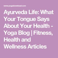 Ayurveda Life: What Your Tongue Says About Your Health - Yoga Blog | Fitness, Health and Wellness Articles