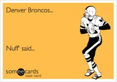 Denver Broncos... Nuff' said...