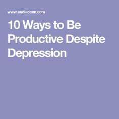 10 Ways to Be Productive Despite Depression