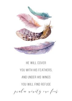 He will cover you with his feathers, and under his wings you will find refuge Psalm 91:4