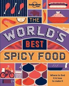 The World's Best Spicy Food: Where to Find It & How to Make It: Authentic Recipes from Around the World