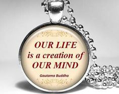 Our life is a creation of our mind