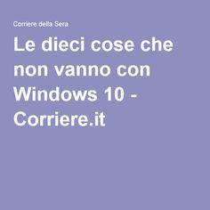 Le dieci cose che non vanno con Windows 10 - Corriere.it