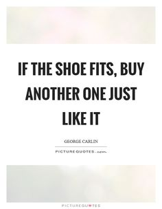 If the shoe fits, buy another one just like it. Picture Quotes.