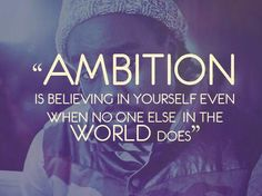 Ambition is believing in yourself, even when no one else in the world does. - Author Unknown