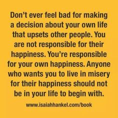 Don't let them decide for you, you do not owe them anything. Choose what makes you happy.