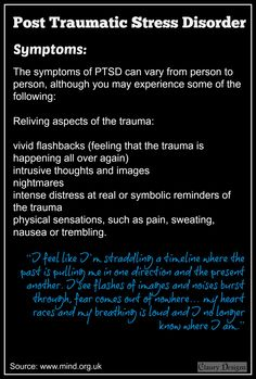"One symptom of PTSD is reliving the trauma - through flashbacks, nightmares, intense distress, physical sensations like pain or nausea. ""I feel like I'm straddling a timeline where the past is pulling me in one direction and the present another. I see flashes of images and noises burst through, fear comes out of nowhere… my heart races and my breathing is loud and I no longer know where I am."" #PTSD #anxiety #flashback #nightmare #mental #health http://www.mind.org.uk/"