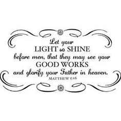 Let your light so shine before men, that they may see your good works and glorify your Father in heaven - Matthew 5:16